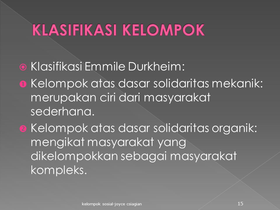  Klasifikasi Emmile Durkheim:  Kelompok atas dasar solidaritas mekanik: merupakan ciri dari masyarakat sederhana.  Kelompok atas dasar solidaritas