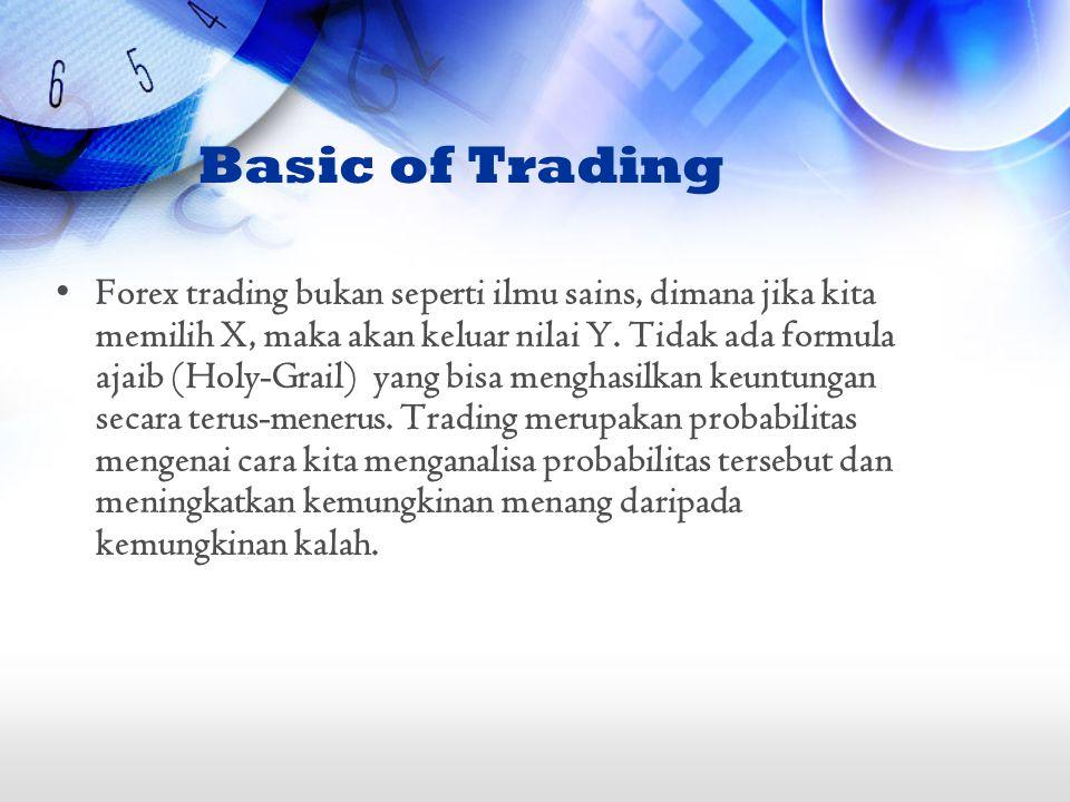Basic of Trading Forex trading bukan seperti ilmu sains, dimana jika kita memilih X, maka akan keluar nilai Y. Tidak ada formula ajaib (Holy-Grail) ya