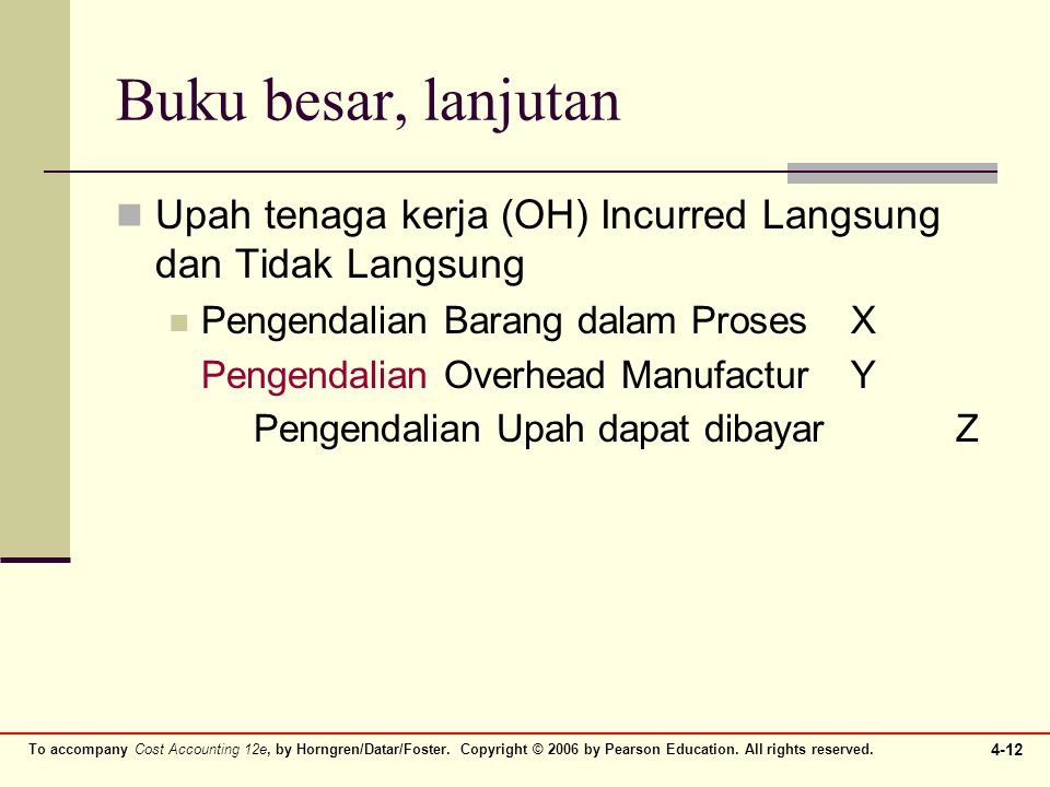 To accompany Cost Accounting 12e, by Horngren/Datar/Foster. Copyright © 2006 by Pearson Education. All rights reserved. 4-12 Buku besar, lanjutan Upah