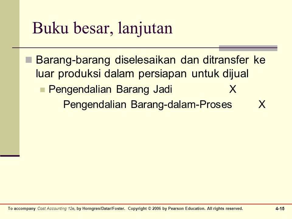 To accompany Cost Accounting 12e, by Horngren/Datar/Foster. Copyright © 2006 by Pearson Education. All rights reserved. 4-15 Buku besar, lanjutan Bara