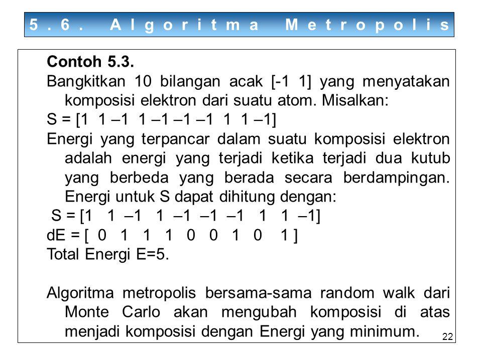 22 5.6. Algoritma Metropolis Contoh 5.3. Bangkitkan 10 bilangan acak [-1 1] yang menyatakan komposisi elektron dari suatu atom. Misalkan: S = [1 1 –1