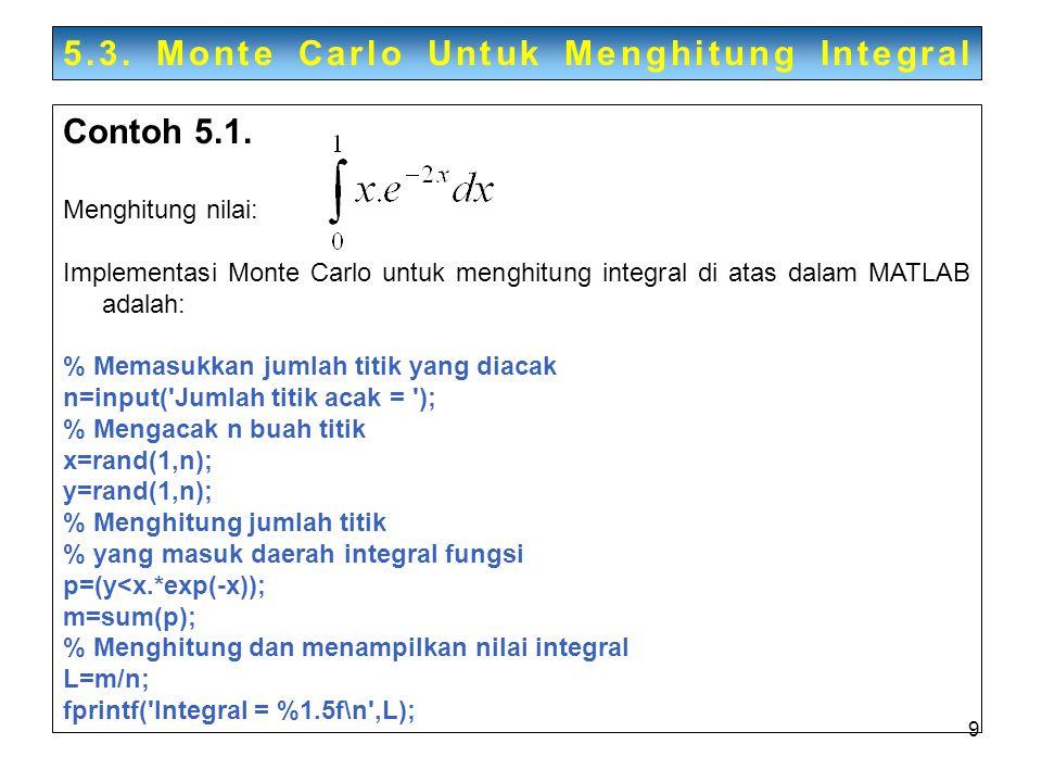 9 5.3. Monte Carlo Untuk Menghitung Integral Contoh 5.1. Menghitung nilai: Implementasi Monte Carlo untuk menghitung integral di atas dalam MATLAB ada