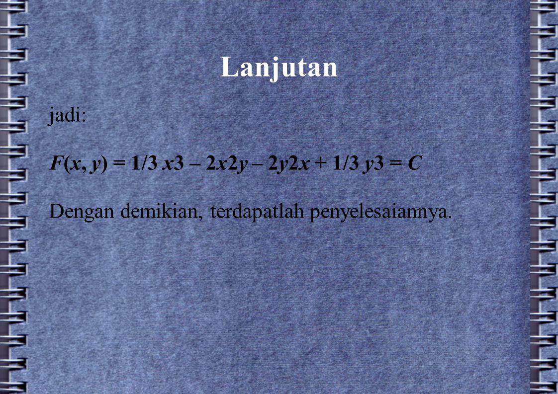 Lanjutan jadi: F(x, y) = 1/3 x3 – 2x2y – 2y2x + 1/3 y3 = C Dengan demikian, terdapatlah penyelesaiannya.