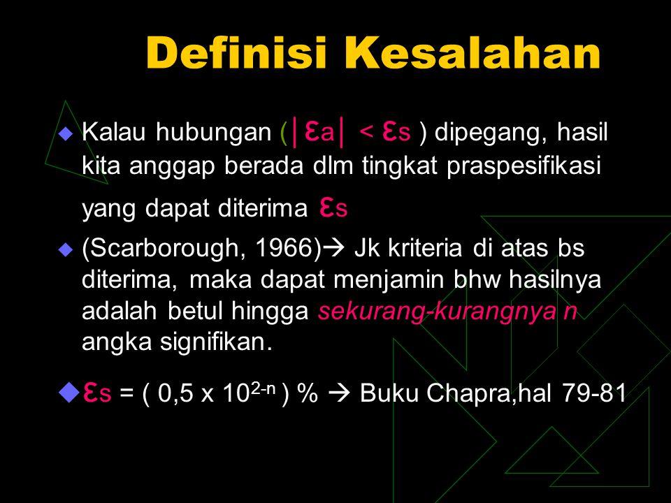 Definisi Kesalahan  Kalau hubungan (│ ε a│ < ε s ) dipegang, hasil kita anggap berada dlm tingkat praspesifikasi yang dapat diterima ε s  (Scarborough, 1966)  Jk kriteria di atas bs diterima, maka dapat menjamin bhw hasilnya adalah betul hingga sekurang-kurangnya n angka signifikan.