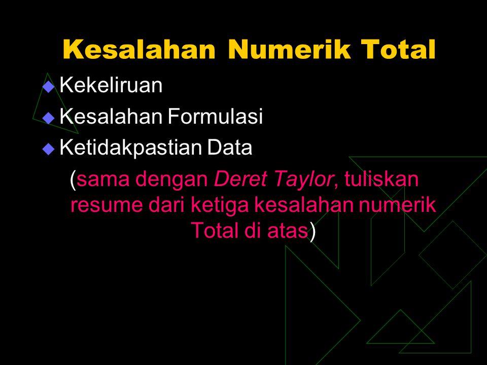 Kesalahan Numerik Total  Kekeliruan  Kesalahan Formulasi  Ketidakpastian Data (sama dengan Deret Taylor, tuliskan resume dari ketiga kesalahan nume