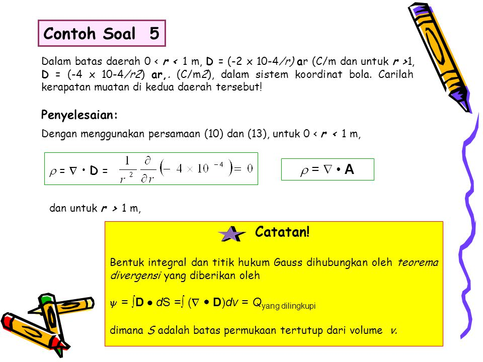 Dalam batas daerah 0 1, D = (-4 x 10-4/r2) ar,. (C/m2), dalam sistem koordinat bola. Carilah kerapatan muatan di kedua daerah tersebut! Contoh Soal 5