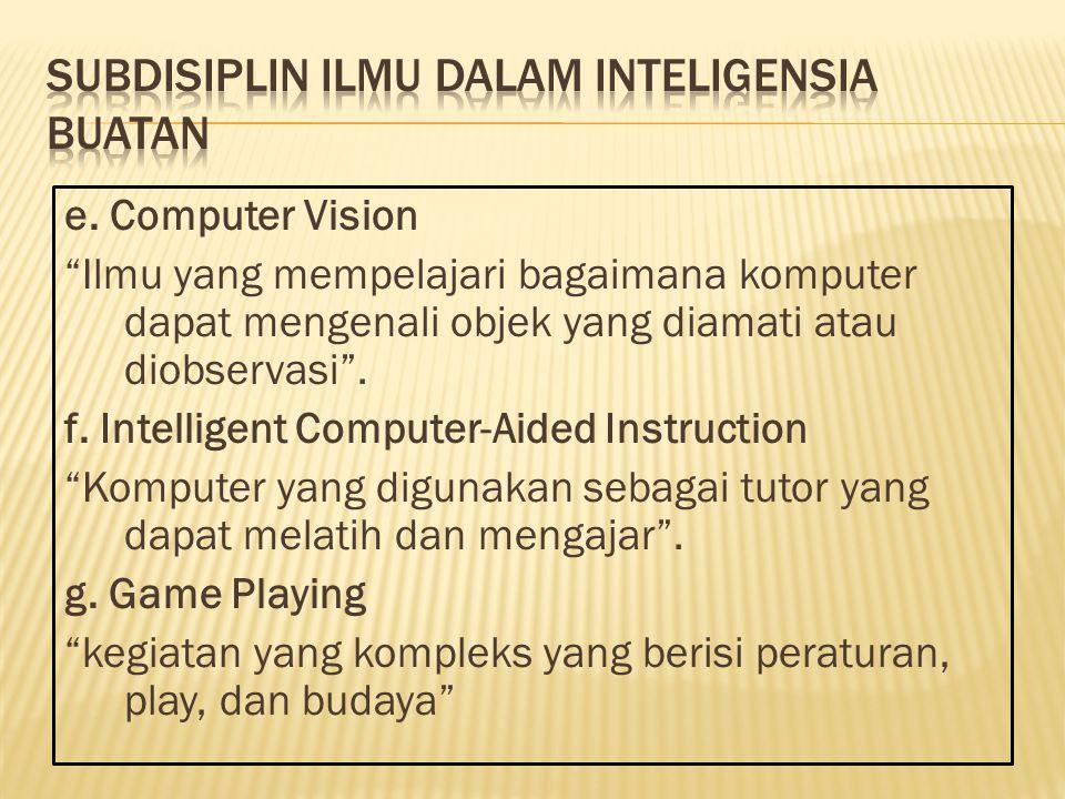 "e. Computer Vision ""Ilmu yang mempelajari bagaimana komputer dapat mengenali objek yang diamati atau diobservasi"". f. Intelligent Computer-Aided Instr"