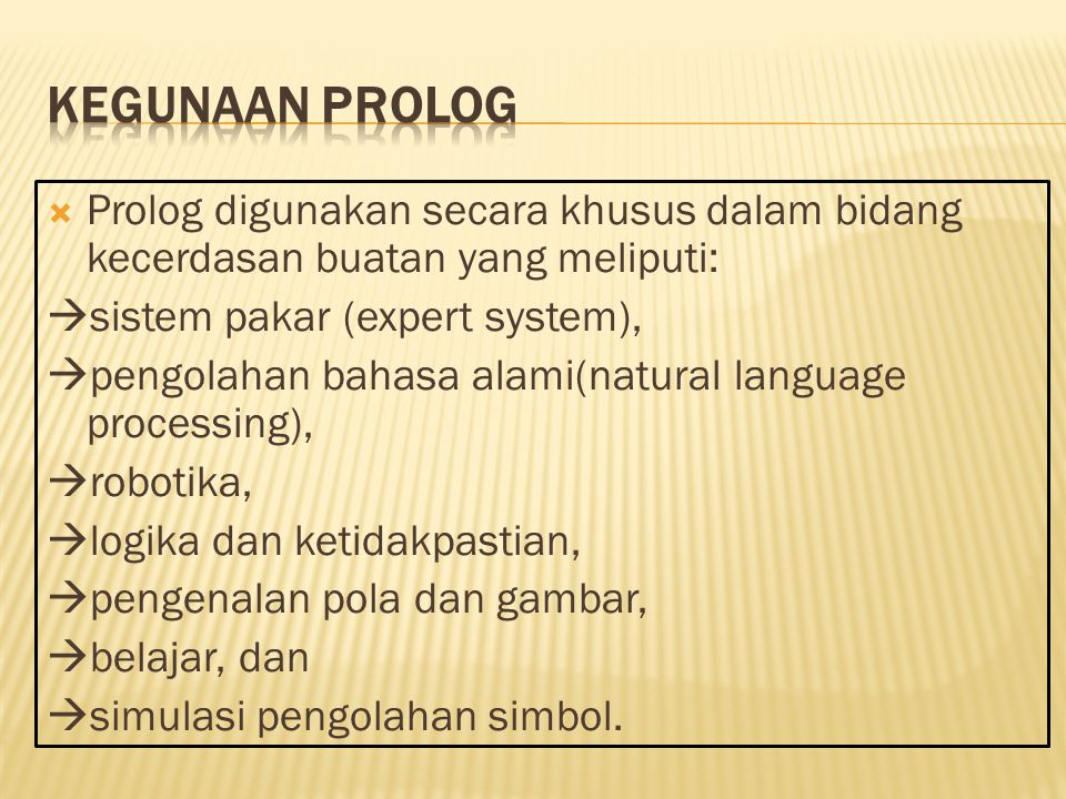  Prolog digunakan secara khusus dalam bidang kecerdasan buatan yang meliputi:  sistem pakar (expert system),  pengolahan bahasa alami(natural language processing),  robotika,  logika dan ketidakpastian,  pengenalan pola dan gambar,  belajar, dan  simulasi pengolahan simbol.