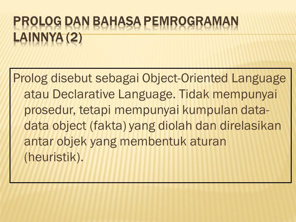Prolog disebut sebagai Object-Oriented Language atau Declarative Language. Tidak mempunyai prosedur, tetapi mempunyai kumpulan data- data object (fakt