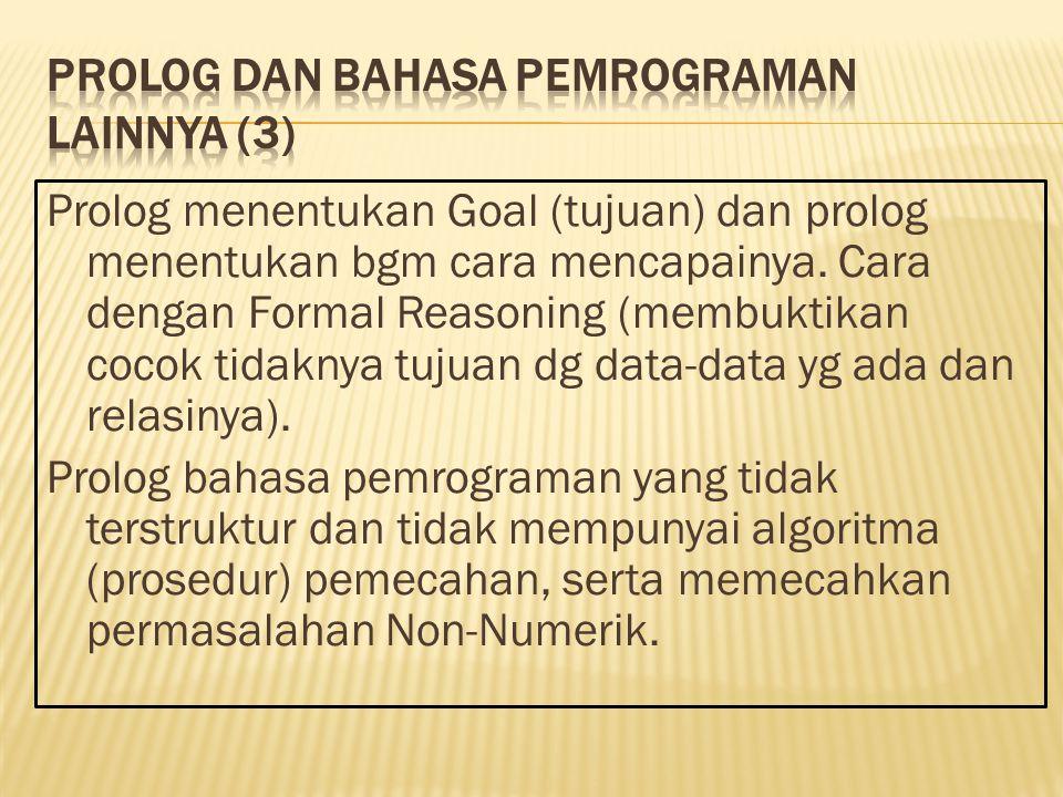 Prolog menentukan Goal (tujuan) dan prolog menentukan bgm cara mencapainya. Cara dengan Formal Reasoning (membuktikan cocok tidaknya tujuan dg data-da
