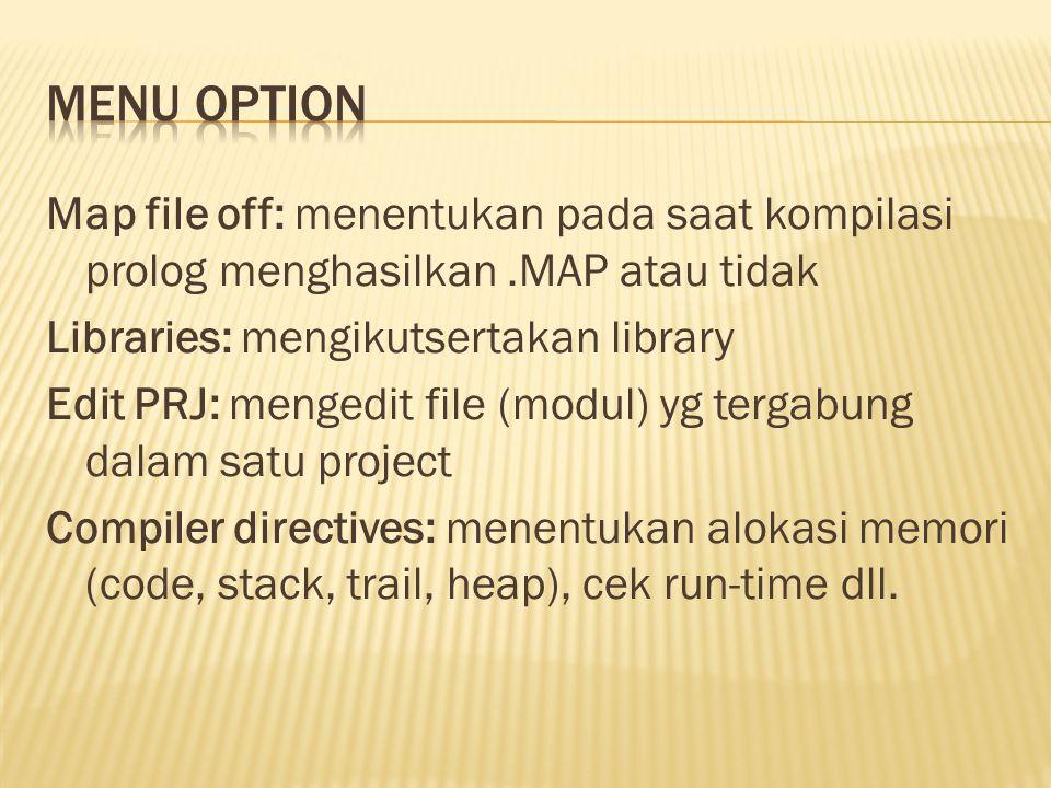 Map file off: menentukan pada saat kompilasi prolog menghasilkan.MAP atau tidak Libraries: mengikutsertakan library Edit PRJ: mengedit file (modul) yg tergabung dalam satu project Compiler directives: menentukan alokasi memori (code, stack, trail, heap), cek run-time dll.
