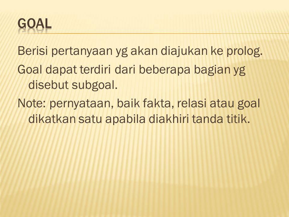 Berisi pertanyaan yg akan diajukan ke prolog. Goal dapat terdiri dari beberapa bagian yg disebut subgoal. Note: pernyataan, baik fakta, relasi atau go