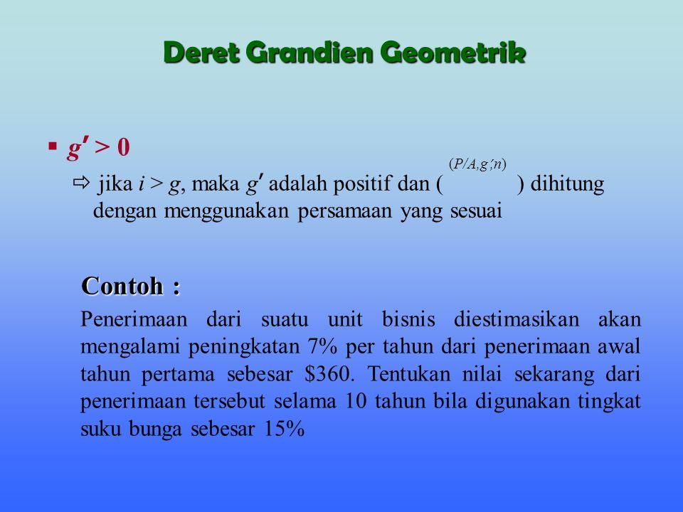  g ' > 0  jika i > g, maka g ' adalah positif dan ( ) dihitung dengan menggunakan persamaan yang sesuai (P/A,g ',n) Contoh : Penerimaan dari suatu u