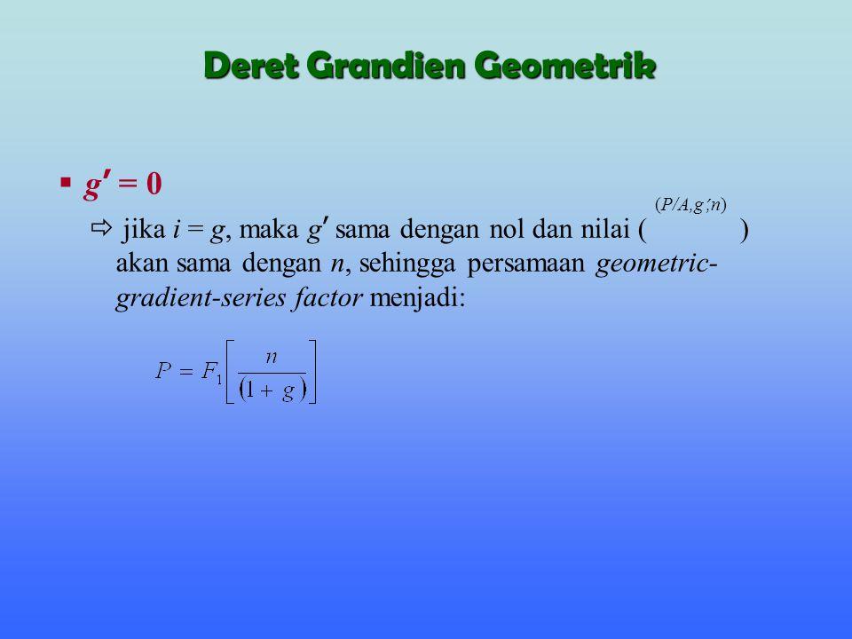  g ' = 0  jika i = g, maka g ' sama dengan nol dan nilai ( ) akan sama dengan n, sehingga persamaan geometric- gradient-series factor menjadi: (P/A,