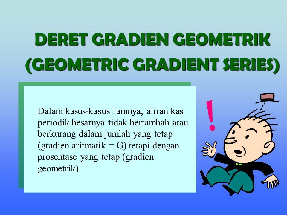 DERET GRADIEN GEOMETRIK (GEOMETRIC GRADIENT SERIES) Dalam kasus-kasus lainnya, aliran kas periodik besarnya tidak bertambah atau berkurang dalam jumla