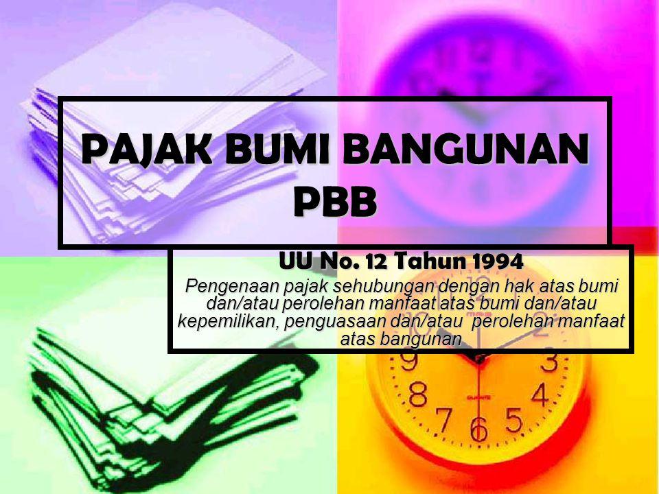PAJAK BUMI BANGUNAN PBB UU No. 12 Tahun 1994 Pengenaan pajak sehubungan dengan hak atas bumi dan/atau perolehan manfaat atas bumi dan/atau kepemilikan