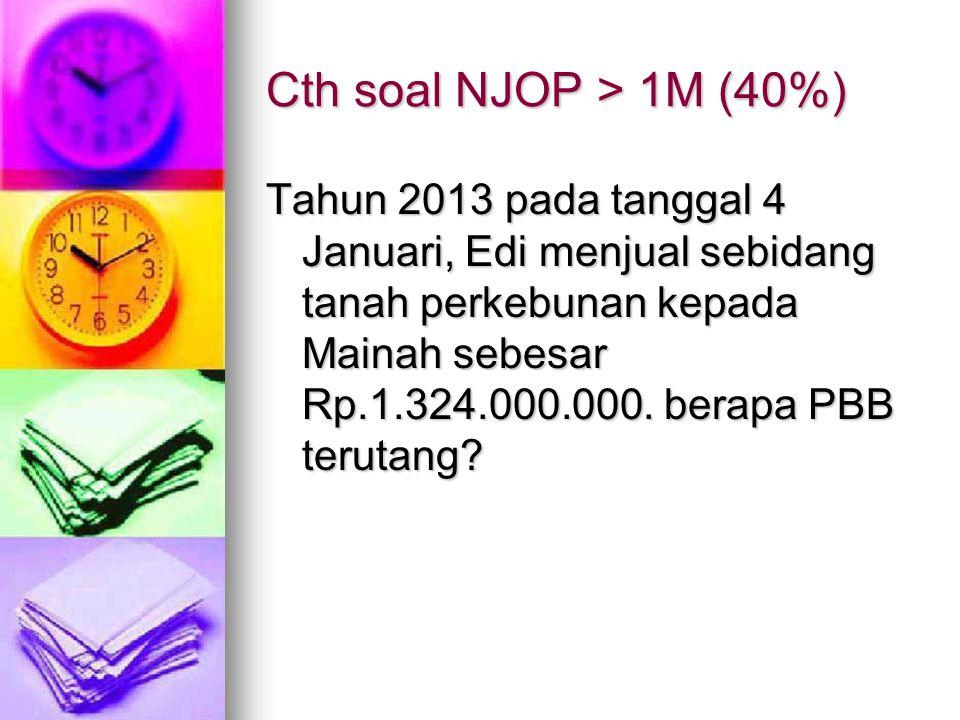 Cth soal NJOP > 1M (40%) Tahun 2013 pada tanggal 4 Januari, Edi menjual sebidang tanah perkebunan kepada Mainah sebesar Rp.1.324.000.000. berapa PBB t