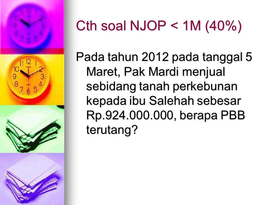 Cth soal NJOP < 1M (40%) Pada tahun 2012 pada tanggal 5 Maret, Pak Mardi menjual sebidang tanah perkebunan kepada ibu Salehah sebesar Rp.924.000.000,