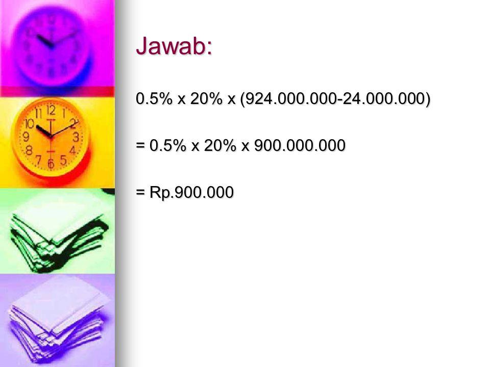Jawab: 0.5% x 20% x (924.000.000-24.000.000) = 0.5% x 20% x 900.000.000 = Rp.900.000