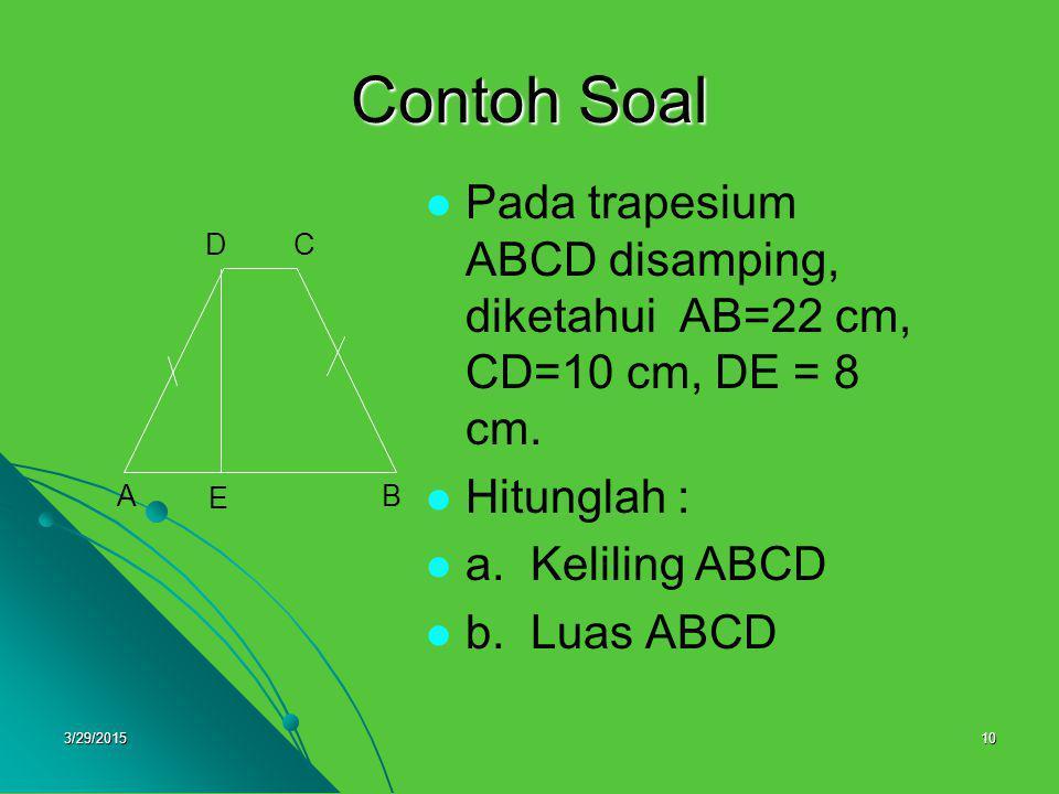 3/29/201510 Contoh Soal Pada trapesium ABCD disamping, diketahui AB=22 cm, CD=10 cm, DE = 8 cm. Hitunglah : a. Keliling ABCD b. Luas ABCD A DC B E