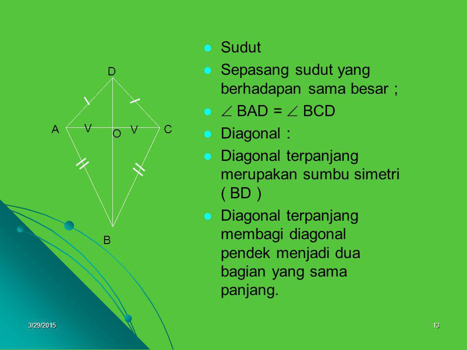 3/29/201513 Sudut Sepasang sudut yang berhadapan sama besar ;  BAD =  BCD Diagonal : terpanjang merupakan sumbu simetri ( BD ) Diagonal terpanjang m