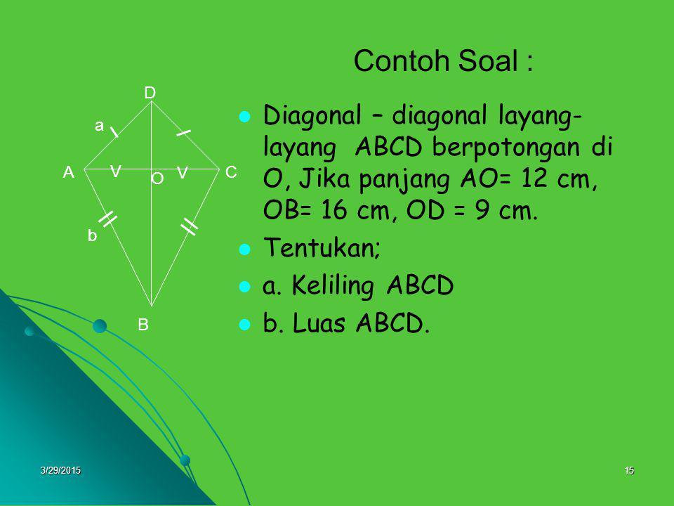3/29/201515 Contoh Soal : Diagonal – diagonal layang- layang ABCD berpotongan di O, Jika panjang AO= 12 cm, OB= 16 cm, OD = 9 cm. Tentukan; a. Kelilin