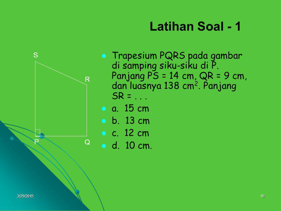 3/29/201518 Latihan Soal - 1 Trapesium PQRS pada gambar di samping siku-siku di P. Panjang PS = 14 cm, QR = 9 cm, dan luasnya 138 cm 2. Panjang SR =..