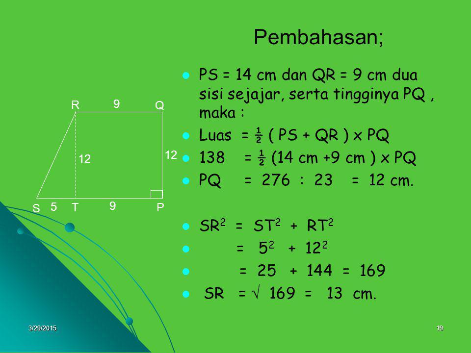 3/29/201519 Pembahasan; PS = 14 cm dan QR = 9 cm dua sisi sejajar, serta tingginya PQ, maka : Luas = ½ ( PS + QR ) x PQ 138 = ½ (14 cm +9 cm ) x PQ =