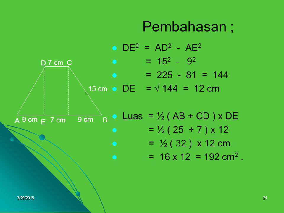 3/29/201521 Pembahasan ; DE 2 = AD 2 - AE 2 = 15 2 - 9292 = 225 - 81 = 144 DE =  144 = 12 cm Luas = ½ ( AB + CD ) x DE = ½ ( 25 + 7 ) x 12 = ½ ( 32 )