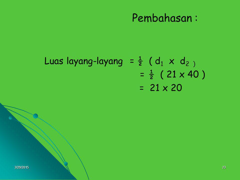 3/29/201523 Pembahasan : Luas layang-layang = ½ ( d 1 x d 2 ) = ½ ( 21 x 40 ) = 21 x 20