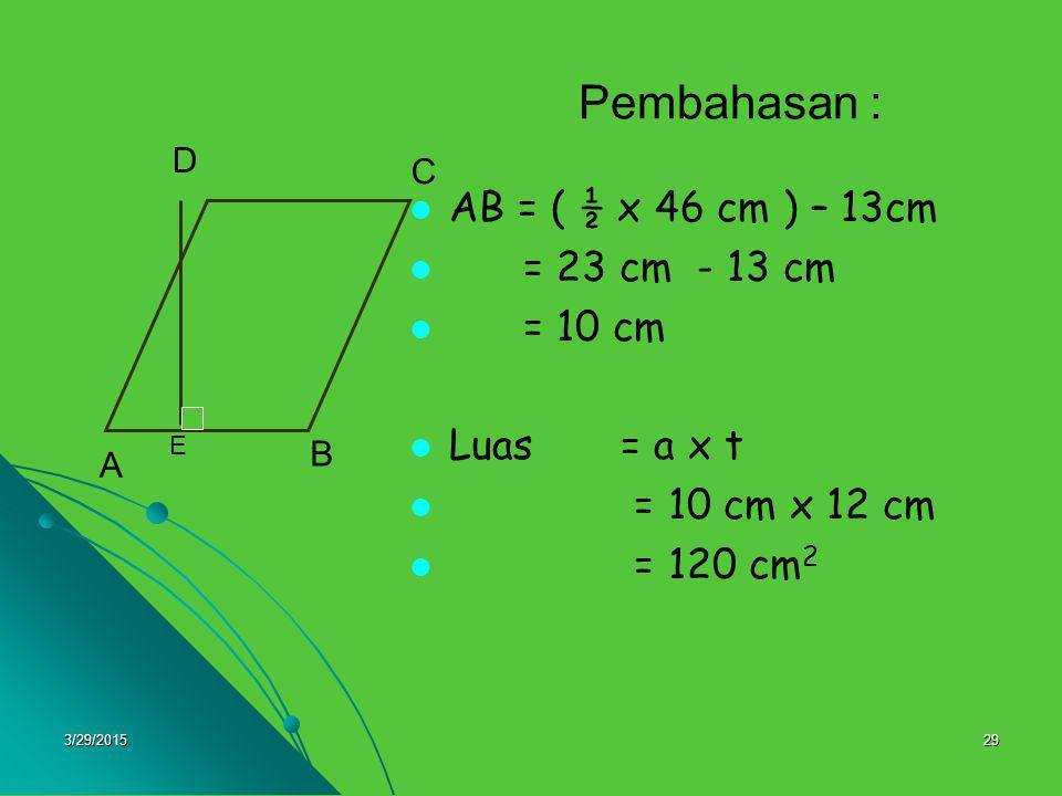 3/29/201529 Pembahasan : AB = ( ½ x 46 cm ) – 13cm = 23 cm - 13 cm = 10 cm Luas = a x t = 10 cm x 12 cm = 120 cm 2 A B C D E