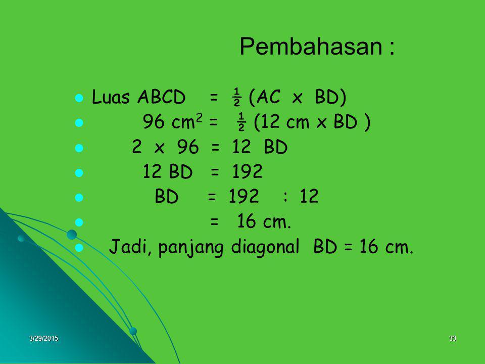 3/29/201533 Pembahasan : Luas ABCD = ½ (AC x BD) 96 cm 2 = ½ (12 cm x BD ) 2 x 96 = 12 BD 12 BD = 192 BD = 192 : 12 = 16 cm. Jadi, panjang diagonal BD