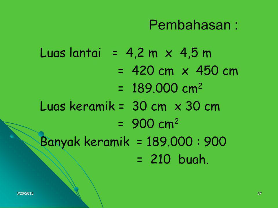 3/29/201537 Pembahasan : Luas lantai = 4,2 m x 4,5 m = 420 cm x 450 cm = 189.000 cm 2 Luas keramik = 30 cm x 30 cm = 900 cm 2 Banyak keramik = 189.000