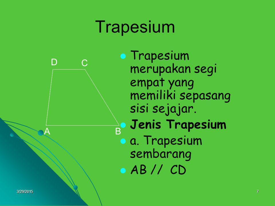 3/29/20157 Trapesium merupakan segi empat yang memiliki sepasang sisi sejajar. Jenis Trapesium a. Trapesium sembarang AB // CD A D C B