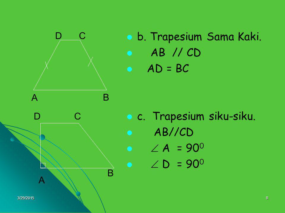 3/29/20158 b. Trapesium Sama Kaki. AB // CD AD = BC c. Trapesium siku-siku. AB//CD  A = 90 0  D = 90 0 A DC B A C B D