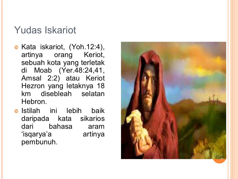 Yudas Iskariot  Kata iskariot, (Yoh.12:4), artinya orang Keriot, sebuah kota yang terletak di Moab (Yer.48:24,41, Amsal 2:2) atau Keriot Hezron yang letaknya 18 km disebleah selatan Hebron.