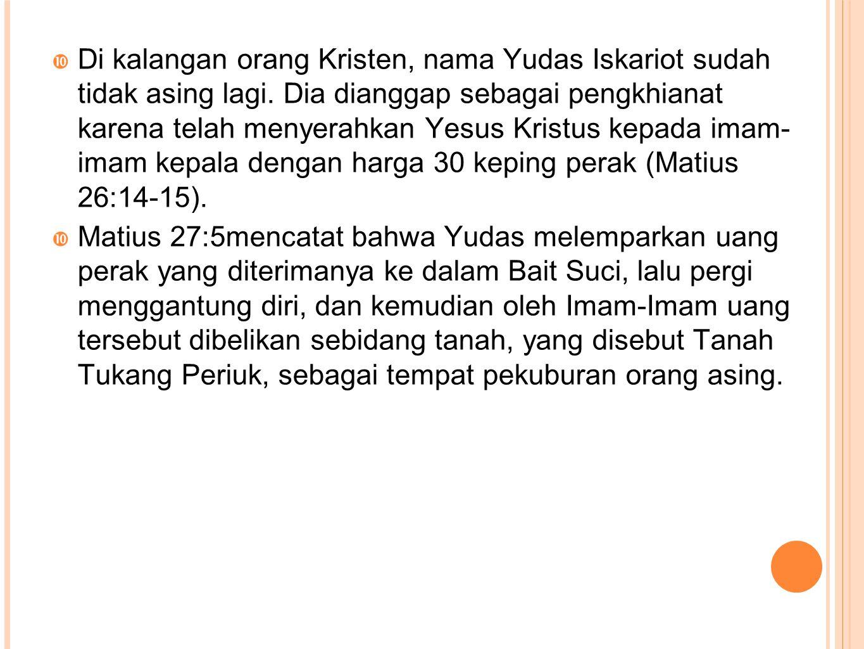  Di kalangan orang Kristen, nama Yudas Iskariot sudah tidak asing lagi. Dia dianggap sebagai pengkhianat karena telah menyerahkan Yesus Kristus kepad