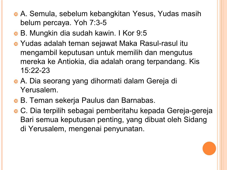  A. Semula, sebelum kebangkitan Yesus, Yudas masih belum percaya. Yoh 7:3-5  B. Mungkin dia sudah kawin. I Kor 9:5  Yudas adalah teman sejawat Maka