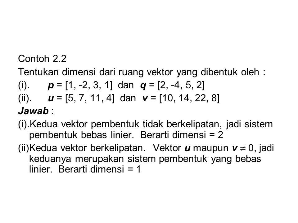 Contoh 2.2 Tentukan dimensi dari ruang vektor yang dibentuk oleh : (i).p = [1, -2, 3, 1] dan q = [2, -4, 5, 2] (ii).u = [5, 7, 11, 4] dan v = [10, 14,