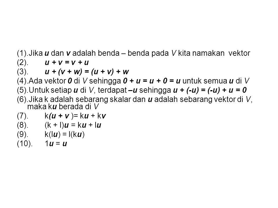 (1).Jika u dan v adalah benda – benda pada V kita namakan vektor (2).u + v = v + u (3).u + (v + w) = (u + v) + w (4).Ada vektor 0 di V sehingga 0 + u