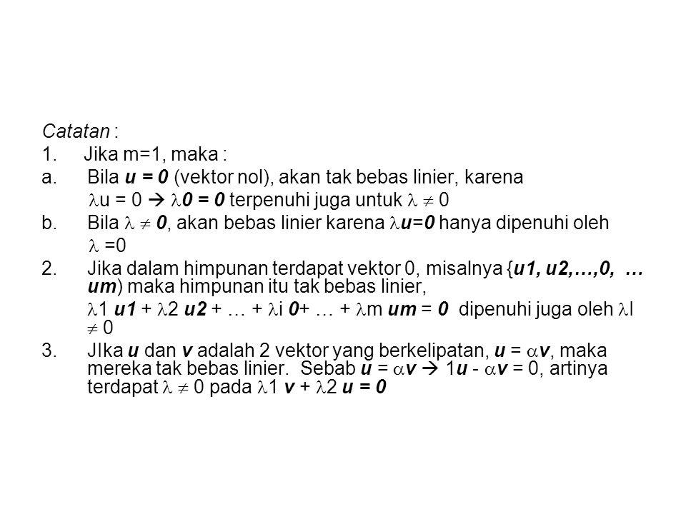 Catatan : 1. Jika m=1, maka : a.Bila u = 0 (vektor nol), akan tak bebas linier, karena u = 0  0 = 0 terpenuhi juga untuk  0 b.Bila  0, akan bebas l