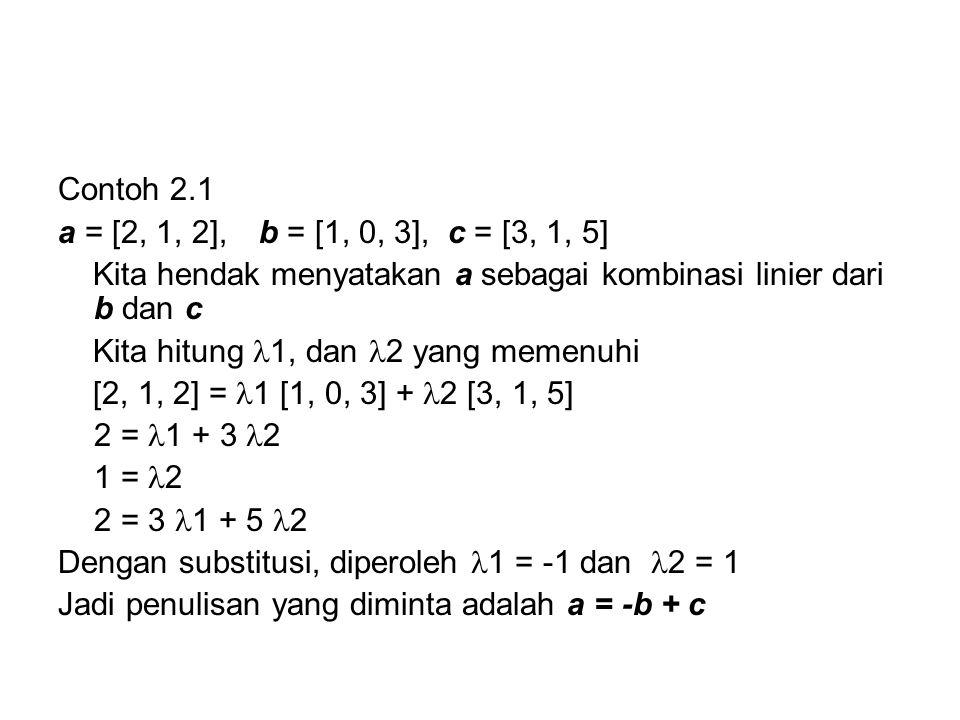 Contoh 2.1 a = [2, 1, 2], b = [1, 0, 3], c = [3, 1, 5] Kita hendak menyatakan a sebagai kombinasi linier dari b dan c Kita hitung 1, dan 2 yang memenu
