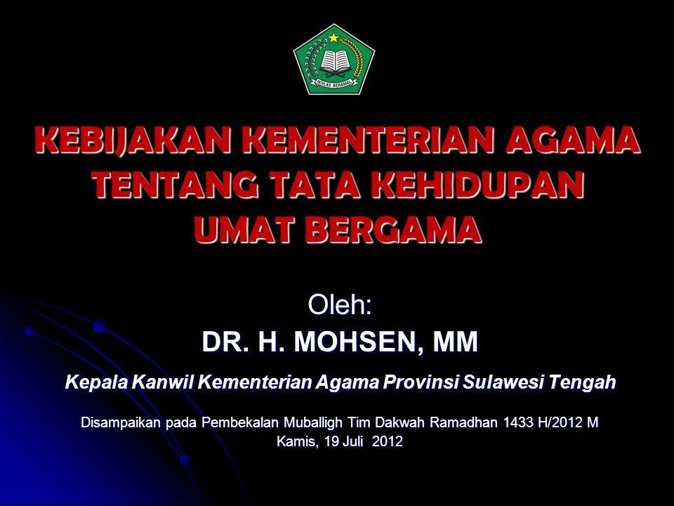 KEBIJAKAN KEMENTERIAN AGAMA TENTANG TATA KEHIDUPAN UMAT BERGAMA Oleh: DR. H. MOHSEN, MM Kepala Kanwil Kementerian Agama Provinsi Sulawesi Tengah Disam