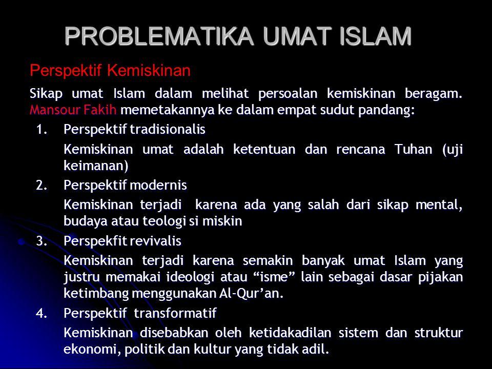 PROBLEMATIKA UMAT ISLAM Sikap umat Islam dalam melihat persoalan kemiskinan beragam. Mansour Fakih memetakannya ke dalam empat sudut pandang: 1.Perspe