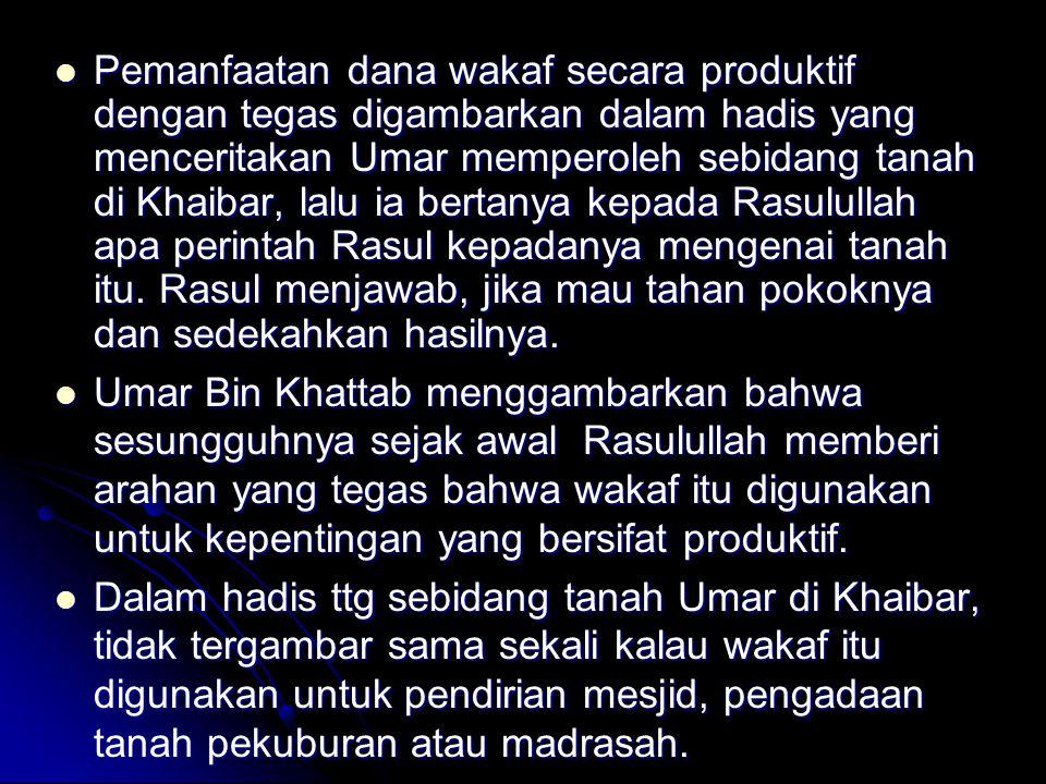 Pemanfaatan dana wakaf secara produktif dengan tegas digambarkan dalam hadis yang menceritakan Umar memperoleh sebidang tanah di Khaibar, lalu ia bert