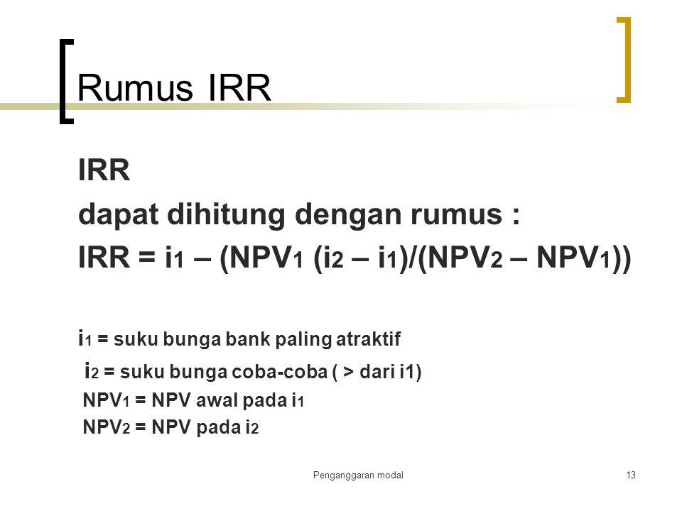 Rumus IRR IRR dapat dihitung dengan rumus : IRR = i 1 – (NPV 1 (i 2 – i 1 )/(NPV 2 – NPV 1 )) i 1 = suku bunga bank paling atraktif i 2 = suku bunga c