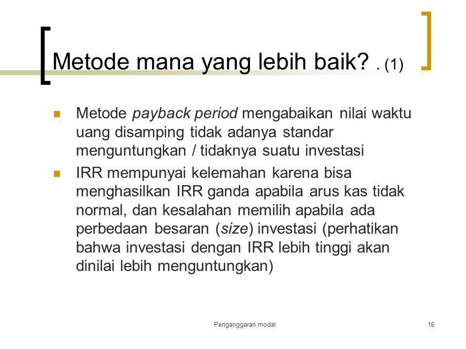 Penganggaran modal16 Metode mana yang lebih baik?. (1) Metode payback period mengabaikan nilai waktu uang disamping tidak adanya standar menguntungkan