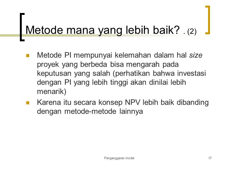Penganggaran modal17 Metode mana yang lebih baik?. (2) Metode PI mempunyai kelemahan dalam hal size proyek yang berbeda bisa mengarah pada keputusan y