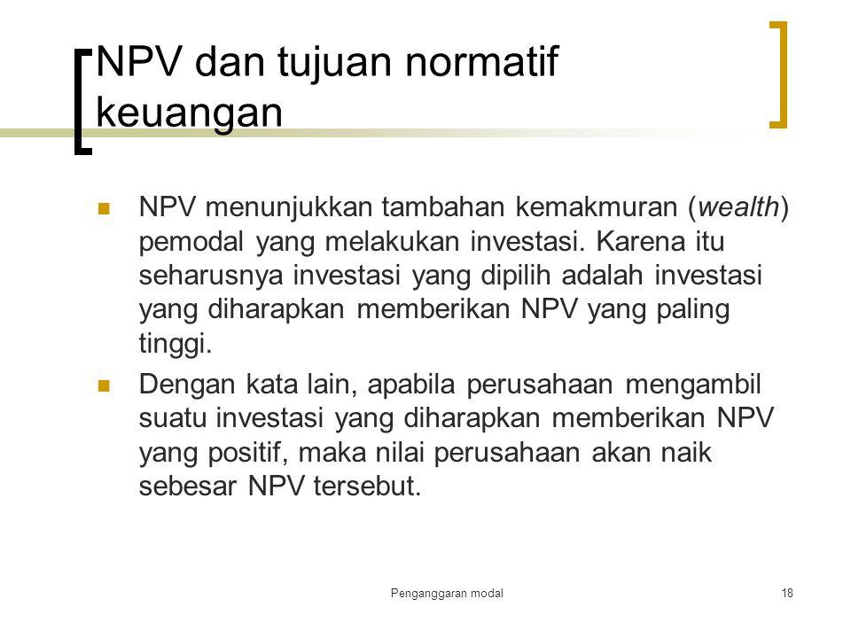 Penganggaran modal18 NPV dan tujuan normatif keuangan NPV menunjukkan tambahan kemakmuran (wealth) pemodal yang melakukan investasi. Karena itu seharu