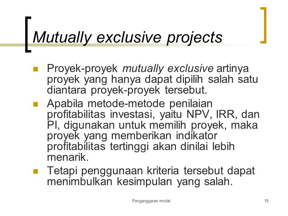 Penganggaran modal19 Mutually exclusive projects Proyek-proyek mutually exclusive artinya proyek yang hanya dapat dipilih salah satu diantara proyek-p